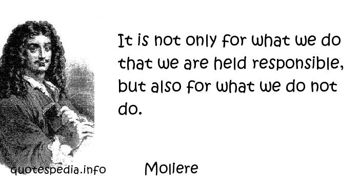 Moliere - It is not only for what we do that we are held responsible, but also for what we do not do.