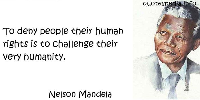 Nelson Mandela - To deny people their human rights is to challenge their very humanity.