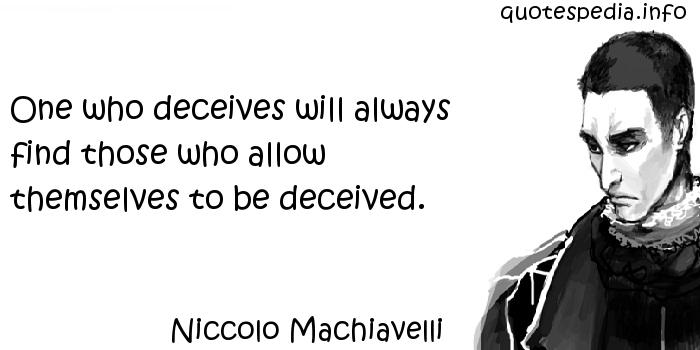Niccolo Machiavelli - One who deceives will always find those who allow themselves to be deceived.