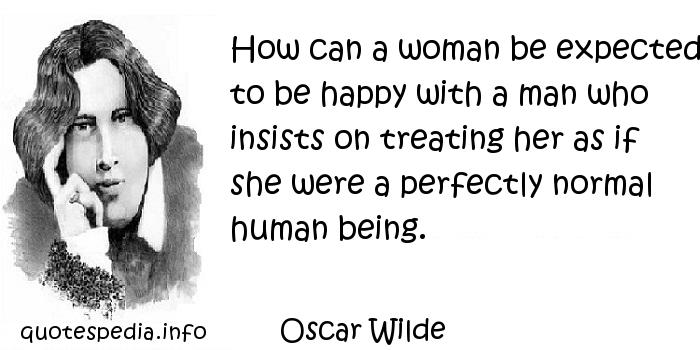 Oscar Wilde - How can a woman be expected to be happy with a man who insists on treating her as if she were a perfectly normal human being.