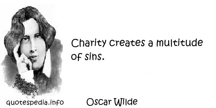 Oscar Wilde - Charity creates a multitude of sins.