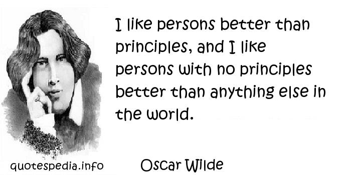 Oscar Wilde - I like persons better than principles, and I like persons with no principles better than anything else in the world.
