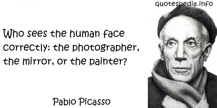 Pablo Picasso - Who sees the human face correctly: the photographer, the mirror, or the painter?