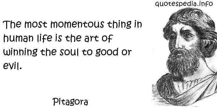 Pitagora - The most momentous thing in human life is the art of winning the soul to good or evil.