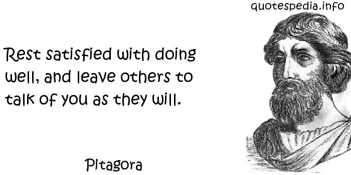 Pitagora - Rest satisfied with doing well, and leave others to talk of you as they will.