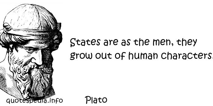 Plato - States are as the men, they grow out of human characters.