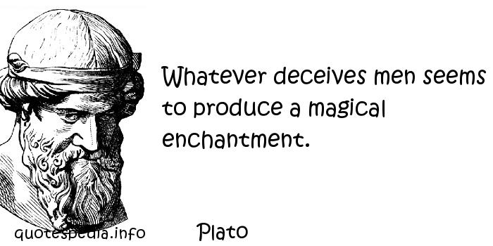 Plato - Whatever deceives men seems to produce a magical enchantment.