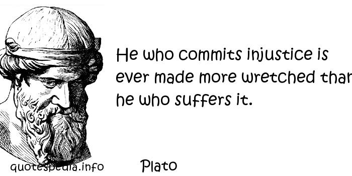 Plato - He who commits injustice is ever made more wretched than he who suffers it.