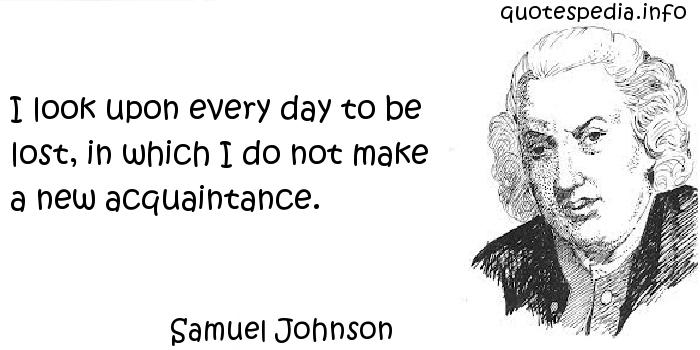 Samuel Johnson - I look upon every day to be lost, in which I do not make a new acquaintance.