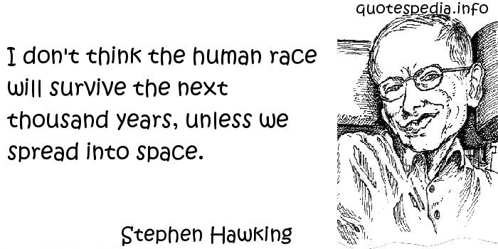 Stephen Hawking - I don't think the human race will survive the next thousand years, unless we spread into space.