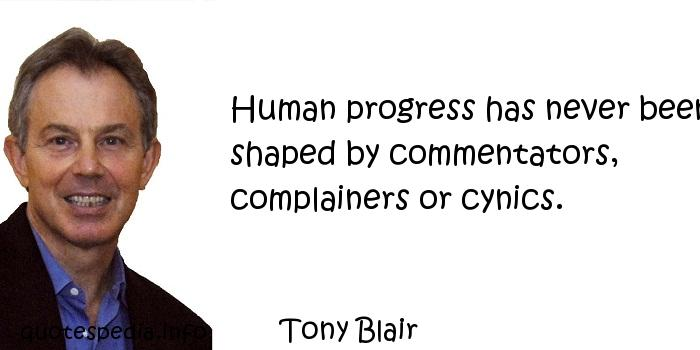 Tony Blair - Human progress has never been shaped by commentators, complainers or cynics.