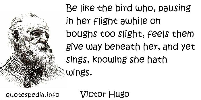 Victor Hugo - Be like the bird who, pausing in her flight awhile on boughs too slight, feels them give way beneath her, and yet sings, knowing she hath wings.