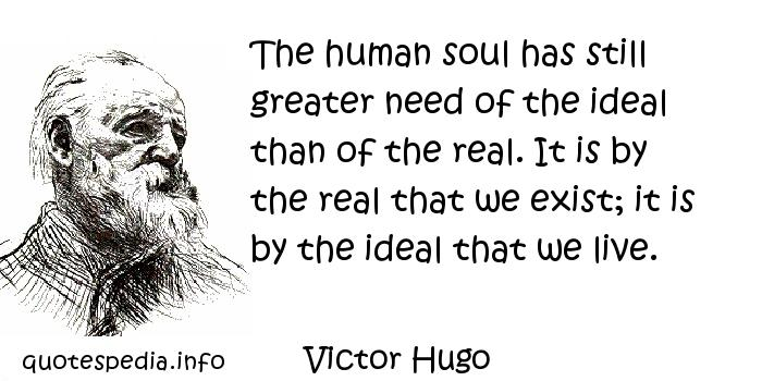 Victor Hugo - The human soul has still greater need of the ideal than of the real. It is by the real that we exist; it is by the ideal that we live.