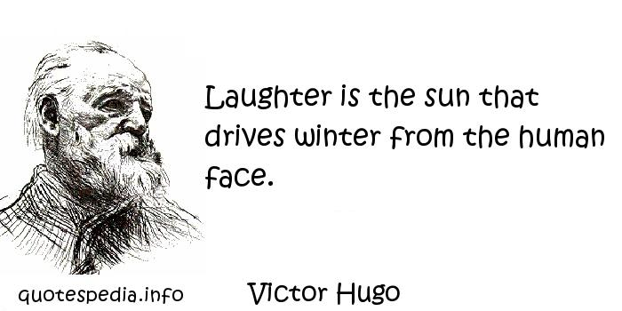 Victor Hugo - Laughter is the sun that drives winter from the human face.