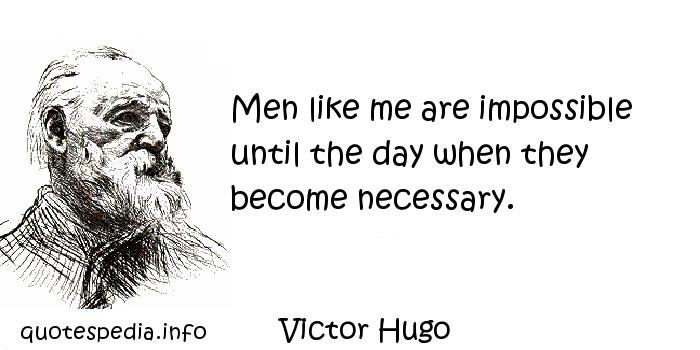 Victor Hugo - Men like me are impossible until the day when they become necessary.