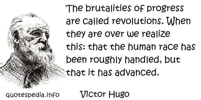 Victor Hugo - The brutalities of progress are called revolutions. When they are over we realize this: that the human race has been roughly handled, but that it has advanced.