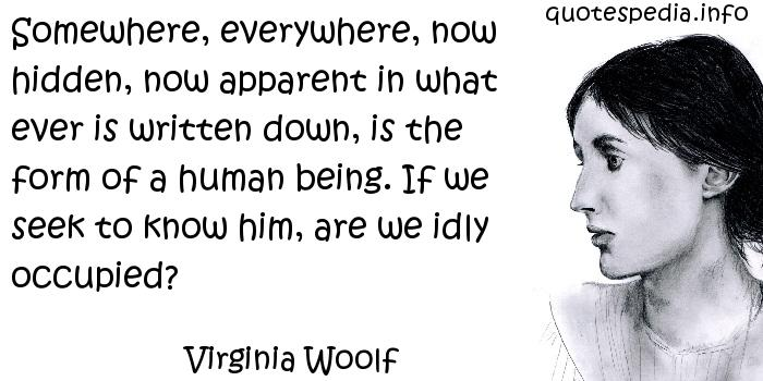Virginia Woolf - Somewhere, everywhere, now hidden, now apparent in what ever is written down, is the form of a human being. If we seek to know him, are we idly occupied?