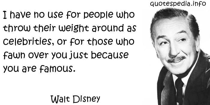 Walt Disney - I have no use for people who throw their weight around as celebrities, or for those who fawn over you just because you are famous.
