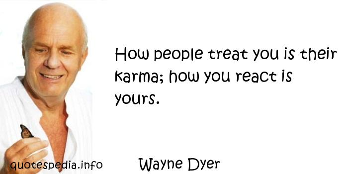 Wayne Dyer - How people treat you is their karma; how you react is yours.