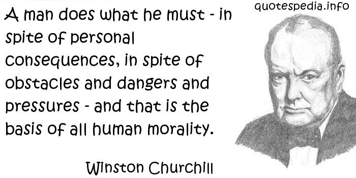 Winston Churchill - A man does what he must - in spite of personal consequences, in spite of obstacles and dangers and pressures - and that is the basis of all human morality.