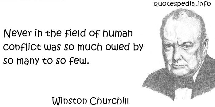 Winston Churchill - Never in the field of human conflict was so much owed by so many to so few.