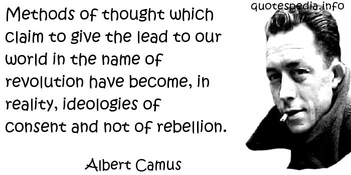 Albert Camus - Methods of thought which claim to give the lead to our world in the name of revolution have become, in reality, ideologies of consent and not of rebellion.