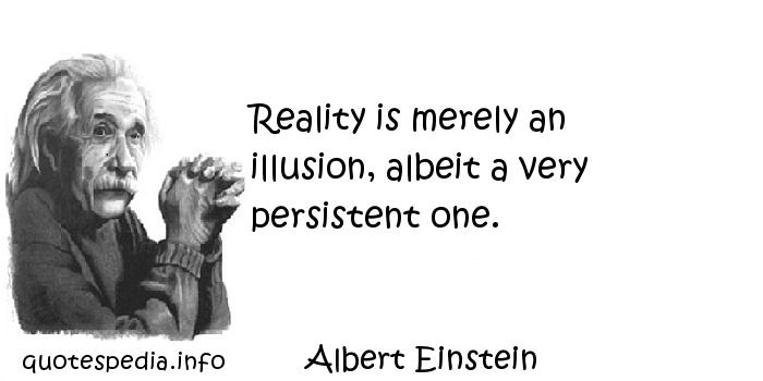 Albert Einstein - Reality is merely an illusion, albeit a very persistent one.