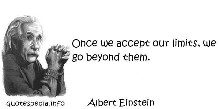 Albert Einstein - Once we accept our limits, we go beyond them.