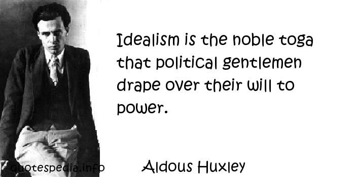 Aldous Huxley - Idealism is the noble toga that political gentlemen drape over their will to power.