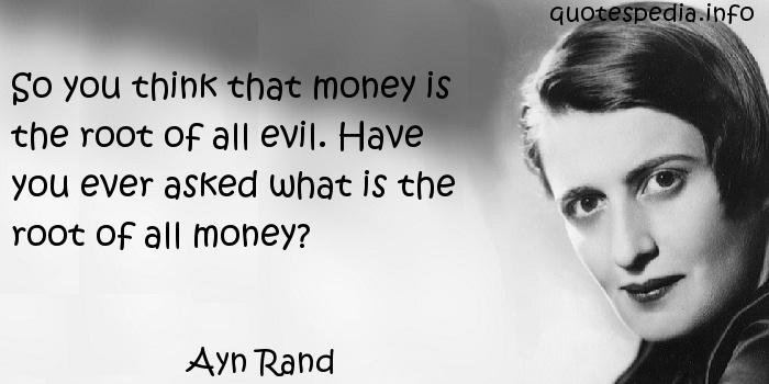 Ayn Rand - So you think that money is the root of all evil. Have you ever asked what is the root of all money?