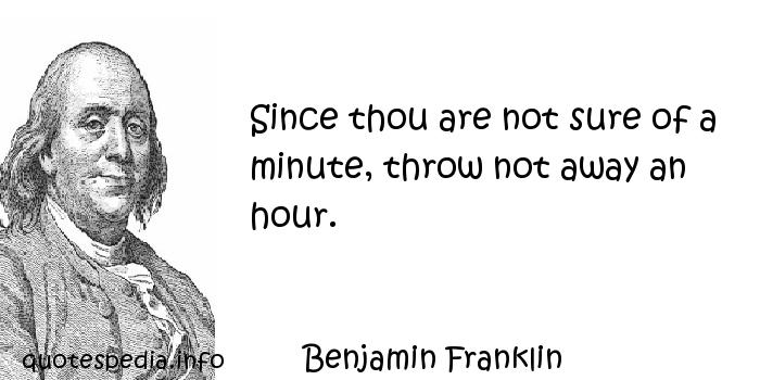Benjamin Franklin - Since thou are not sure of a minute, throw not away an hour.