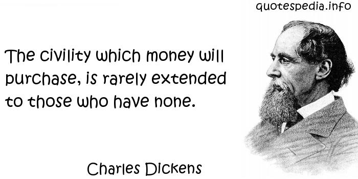 Charles Dickens - The civility which money will purchase, is rarely extended to those who have none.