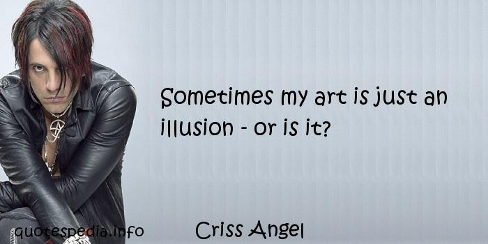 Criss Angel - Sometimes my art is just an illusion - or is it?