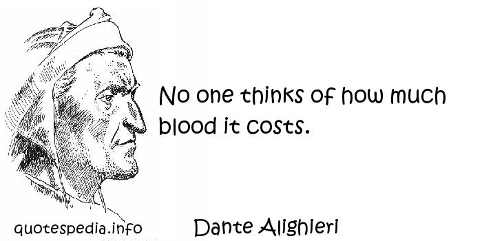 Dante Alighieri - No one thinks of how much blood it costs.