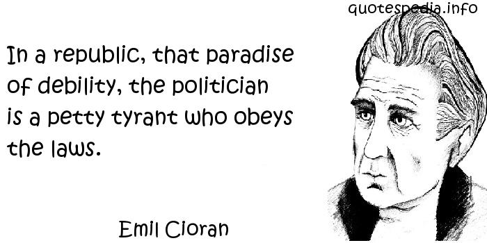 Emil Cioran - In a republic, that paradise of debility, the politician is a petty tyrant who obeys the laws.