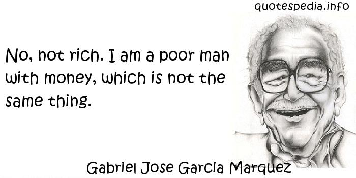 Gabriel Jose Garcia Marquez - No, not rich. I am a poor man with money, which is not the same thing.