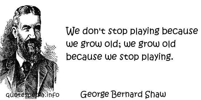 George Bernard Shaw - We don't stop playing because we grow old; we grow old because we stop playing.