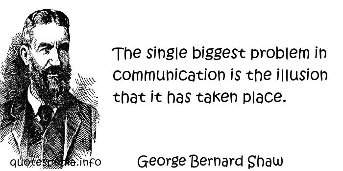 George Bernard Shaw - The single biggest problem in communication is the illusion that it has taken place.