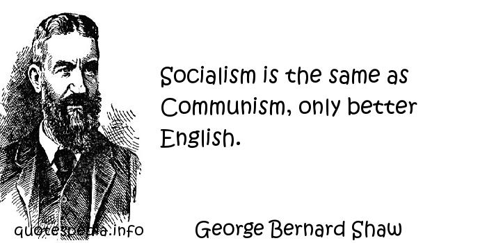 George Bernard Shaw - Socialism is the same as Communism, only better English.