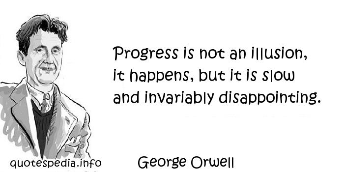 George Orwell - Progress is not an illusion, it happens, but it is slow and invariably disappointing.