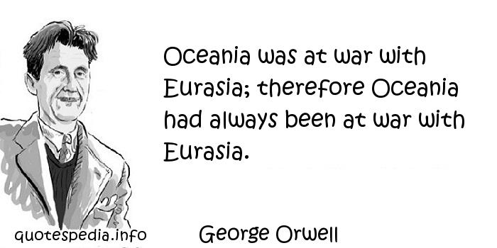 George Orwell - Oceania was at war with Eurasia; therefore Oceania had always been at war with Eurasia.