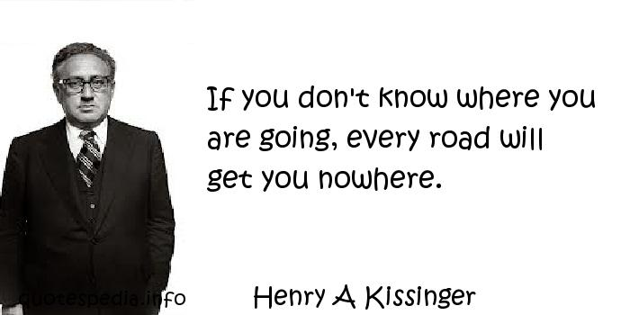 Henry A Kissinger - If you don't know where you are going, every road will get you nowhere.