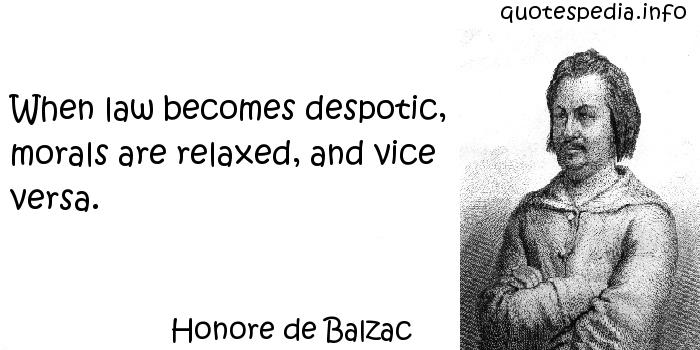 Honore de Balzac - When law becomes despotic, morals are relaxed, and vice versa.
