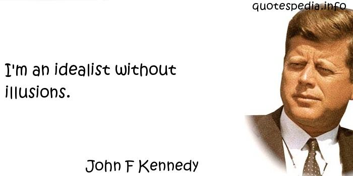 John F Kennedy - I'm an idealist without illusions.