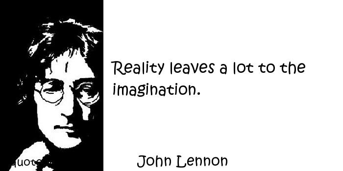 John Lennon - Reality leaves a lot to the imagination.