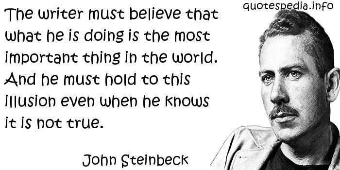 John Steinbeck - The writer must believe that what he is doing is the most important thing in the world. And he must hold to this illusion even when he knows it is not true.