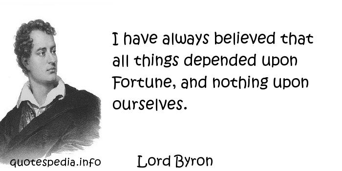 Lord Byron - I have always believed that all things depended upon Fortune, and nothing upon ourselves.