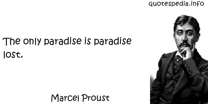 Marcel Proust - The only paradise is paradise lost.