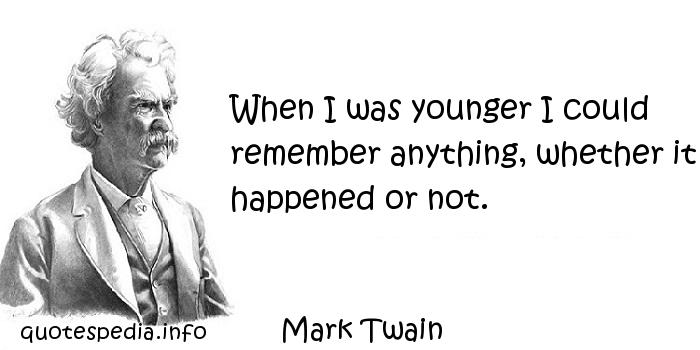 Mark Twain - When I was younger I could remember anything, whether it happened or not.