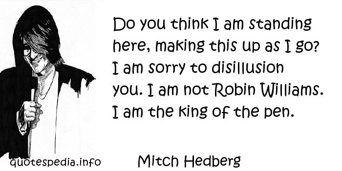 Mitch Hedberg - Do you think I am standing here, making this up as I go? I am sorry to disillusion you. I am not Robin Williams. I am the king of the pen.